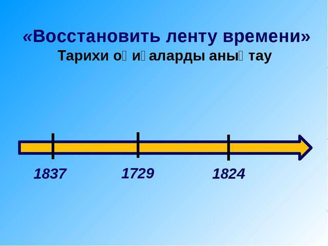 «Восстановить ленту времени» Тарихи оқиғаларды анықтау 1837 1729 1824