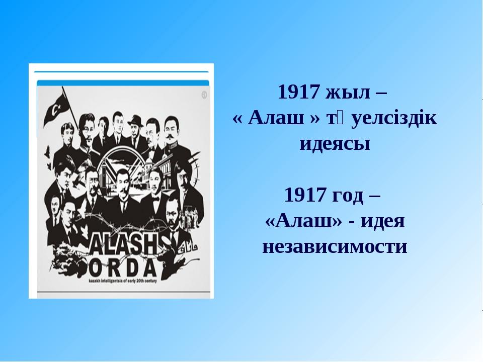 1917 жыл – « Алаш » тәуелсіздік идеясы 1917 год – «Алаш» - идея независимости