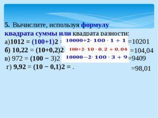 5.Вычислите, используя формулу квадрата суммы или квадрата разности: а)1012
