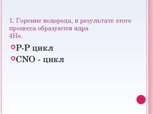 1. Горение водорода, в результате этого процесса образуются ядра 4He.  P-P ц