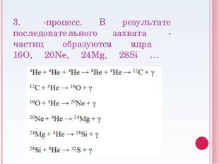 3. α-процесс. В результате последовательного захвата α-частиц образуются ядра