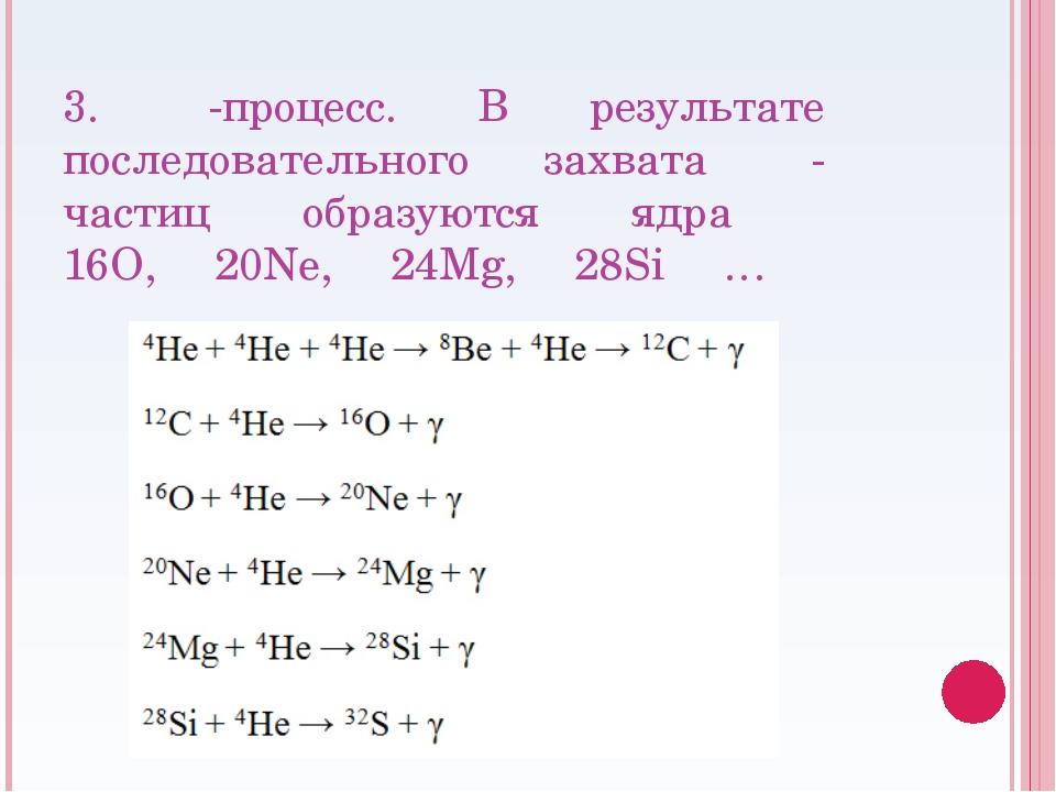 3. α-процесс. В результате последовательного захвата α-частиц образуются ядра...