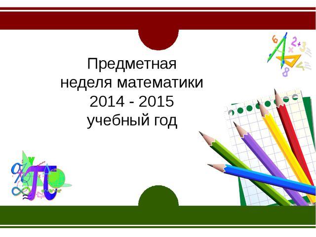 Предметная неделя математики 2014 - 2015 учебный год