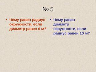 № 5 Чему равен радиус окружности, если диаметр равен 6 м? Чему равен диаметр