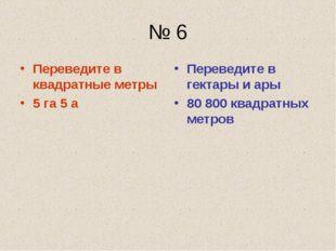 № 6 Переведите в квадратные метры 5 га 5 а Переведите в гектары и ары 80 800