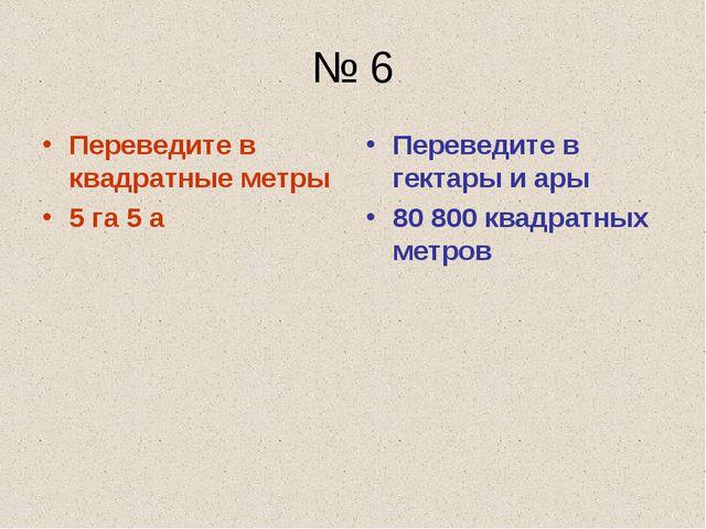 № 6 Переведите в квадратные метры 5 га 5 а Переведите в гектары и ары 80 800...