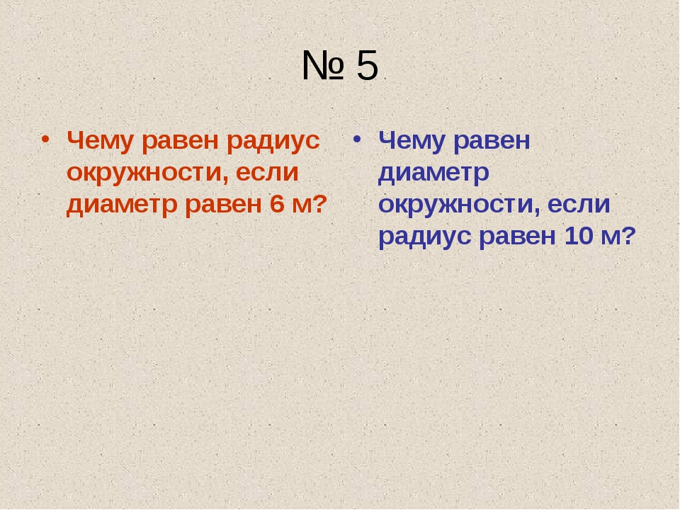 № 5 Чему равен радиус окружности, если диаметр равен 6 м? Чему равен диаметр...