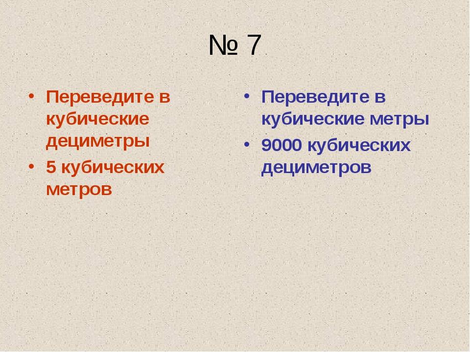 № 7 Переведите в кубические дециметры 5 кубических метров Переведите в кубиче...