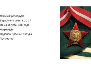 Указом Президиума Верховного совета СССР От 24 августа 1983 года Награждён Ор