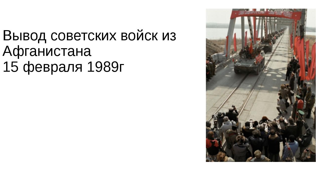 Вывод советских войск из Афганистана 15 февраля 1989г