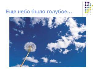 Еще небо было голубое…