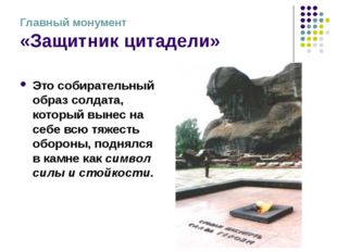 Главный монумент «Защитник цитадели» Это собирательный образ солдата, который