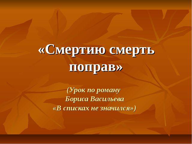 «Смертию смерть поправ» (Урок по роману Бориса Васильева «В списках не значил...