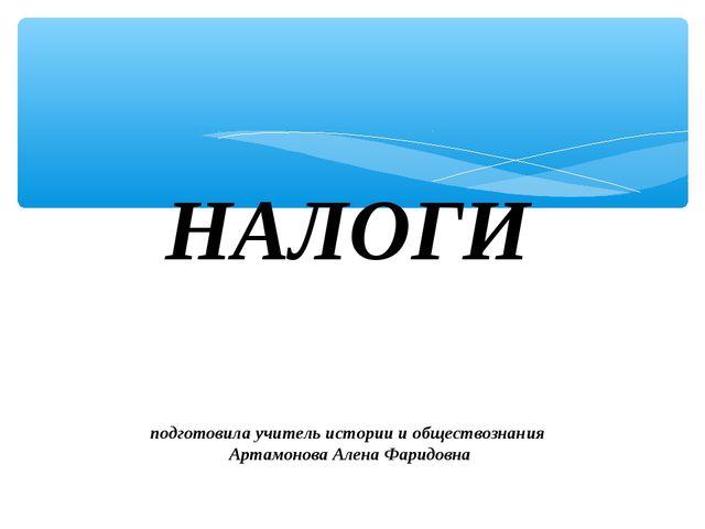 НАЛОГИ подготовила учитель истории и обществознания Артамонова Алена Фаридовна