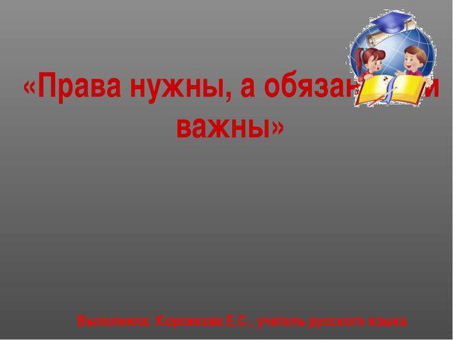 «Права нужны, а обязанности важны» Выполнила: Корсикова Е.С., учитель русског...