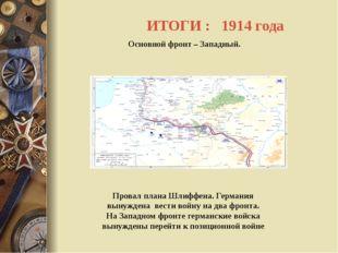 ИТОГИ : 1914 года Основной фронт – Западный. Провал плана Шлиффена. Германия