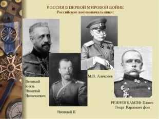 РОССИЯ В ПЕРВОЙ МИРОВОЙ ВОЙНЕ Российские военноначальники: Великий князь Нико