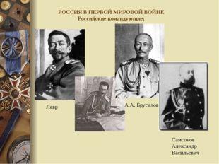 РОССИЯ В ПЕРВОЙ МИРОВОЙ ВОЙНЕ Российские командующие: Лавр Гео́ргиевич Корни́