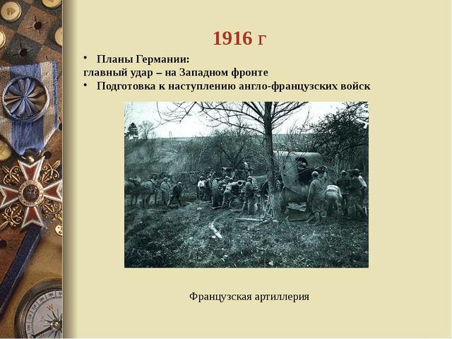 1916 г Планы Германии: главный удар – на Западном фронте Подготовка к наступл...