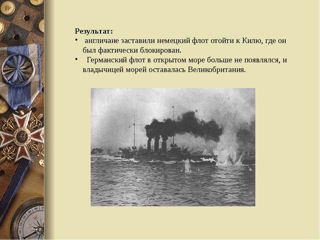 Результат: англичане заставили немецкий флот отойти к Килю, где он был фактич...