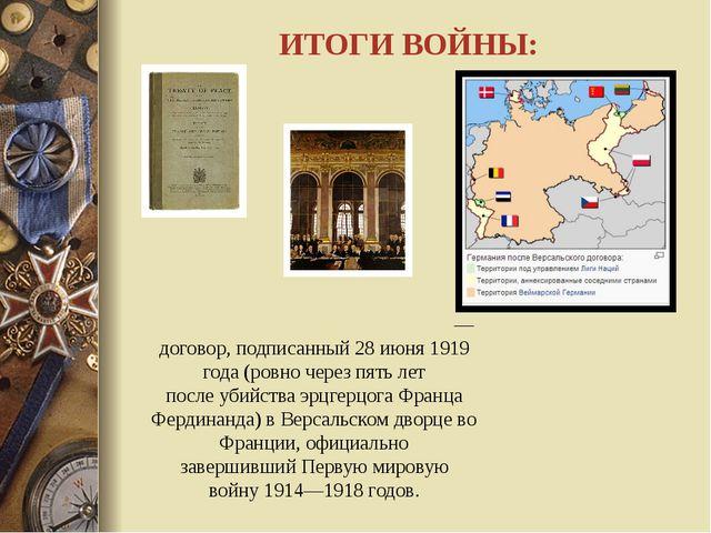 ИТОГИ ВОЙНЫ: Верса́льский ми́рный догово́р— договор, подписанный28 июня191...