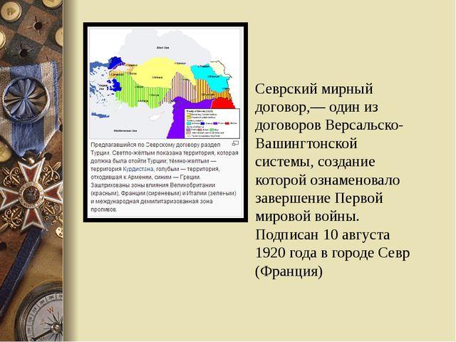 Севрский мирный договор,— один из договоров Версальско-Вашингтонской системы,...