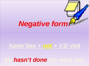 Negative form: have/ has + not + V3/ Ved He hasn't done his work yet.
