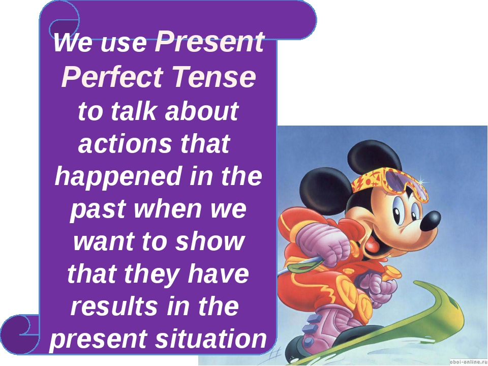 We use Present Perfect Tense to talk about actions that happened in the past...