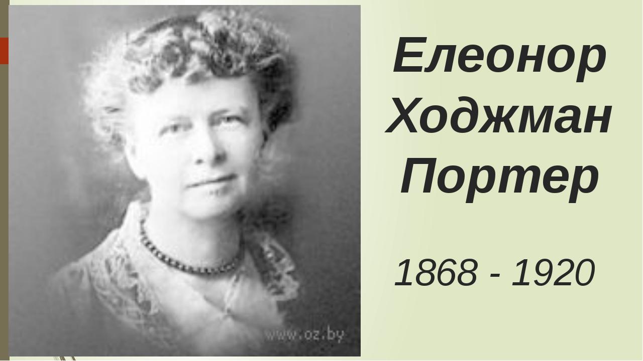 Елеонор Ходжман Портер 1868 - 1920