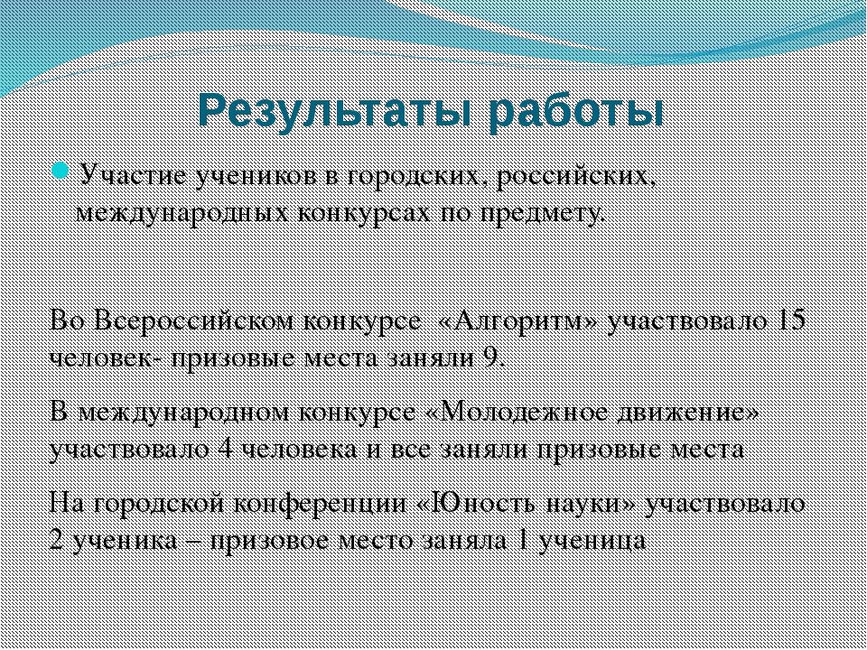 Результаты работы Участие учеников в городских, российских, международных кон...