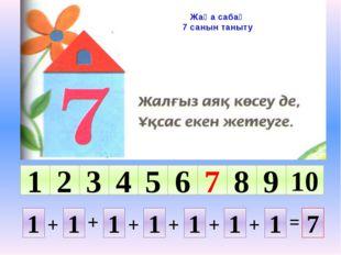 Жаңа сабақ 7 санын таныту 10 1 2 5 4 3 9 8 7 6 1 1 1 1 1 1 1 7 + + + + + + =
