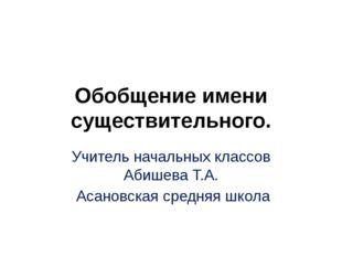 Обобщение имени существительного. Учитель начальных классов Абишева Т.А. Асан