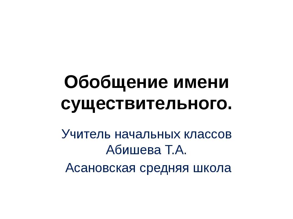 Обобщение имени существительного. Учитель начальных классов Абишева Т.А. Асан...