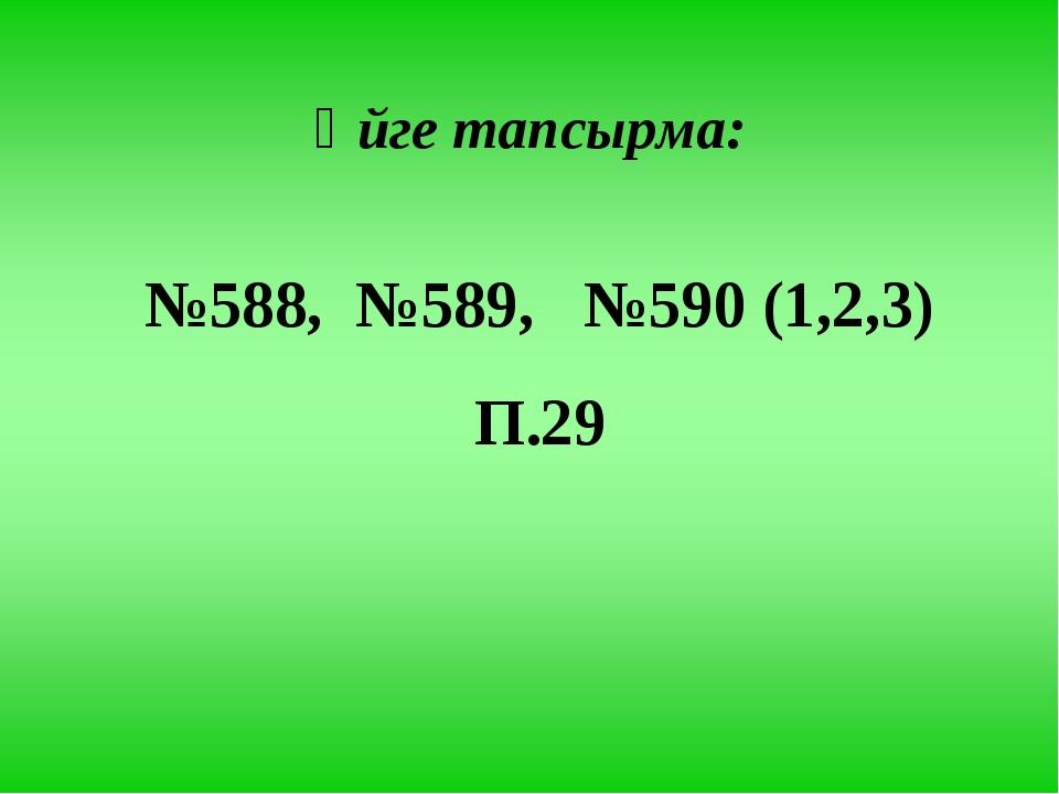 Үйге тапсырма: №588, №589, №590 (1,2,3) П.29