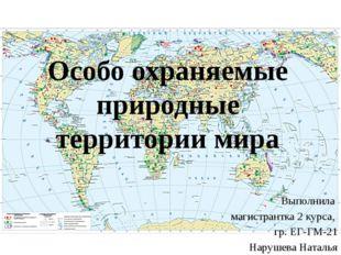 Особо охраняемые природные территории мира Выполнила магистрантка 2 курса, гр