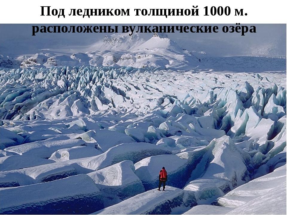 Под ледником толщиной 1000 м. расположены вулканические озёра