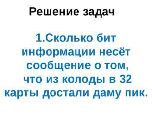 Решение задач 1.Сколько бит информации несёт сообщение о том, что из колоды в