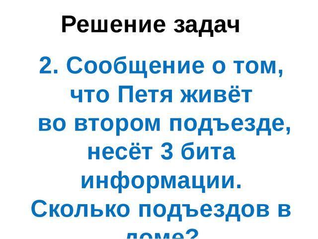 Решение задач 2. Сообщение о том, что Петя живёт во втором подъезде, несёт 3...