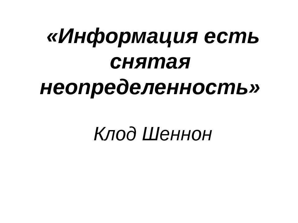 «Информация есть снятая неопределенность» Клод Шеннон