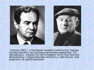 Осенью 1962 г. в Болгарию приехал композитор Эдуард Колмановский и так прони