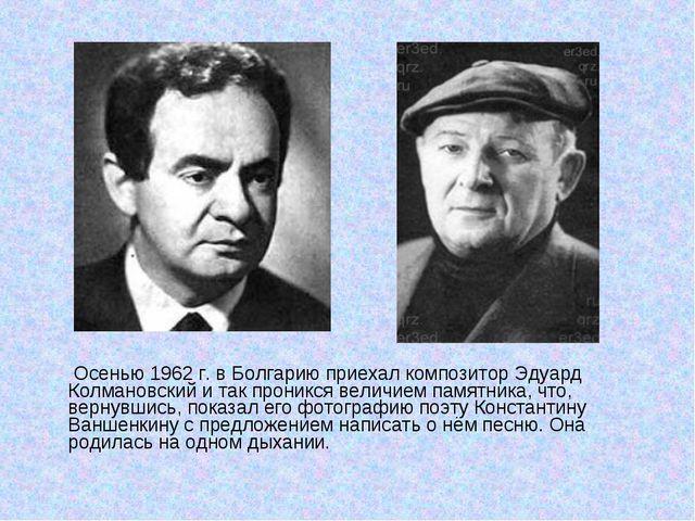 Осенью 1962 г. в Болгарию приехал композитор Эдуард Колмановский и так прони...