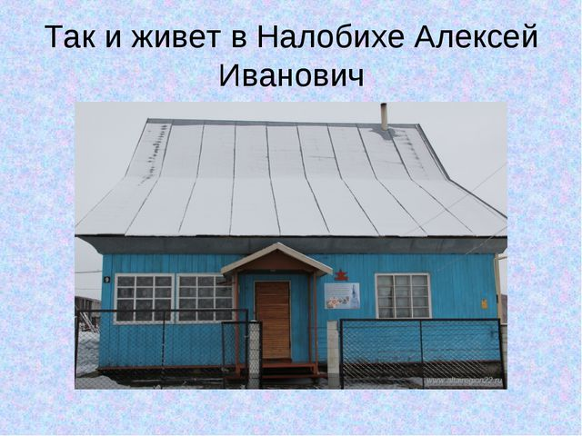 Так и живет в Налобихе Алексей Иванович