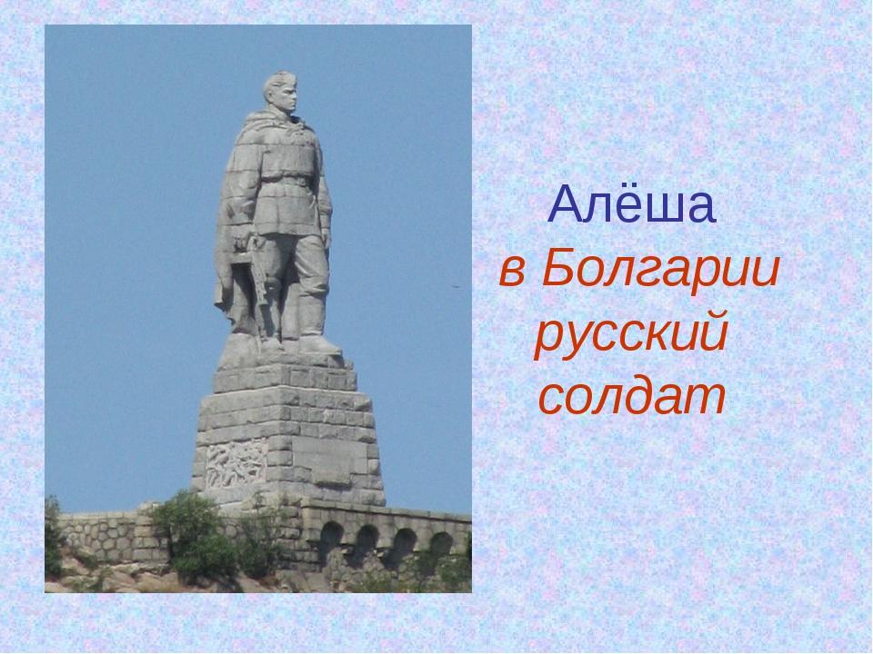 Алёша в Болгарии русский солдат