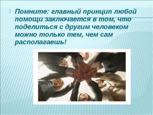 Помните: главный принцип любой помощи заключается в том, что поделиться с дру