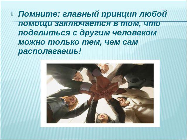 Помните: главный принцип любой помощи заключается в том, что поделиться с дру...