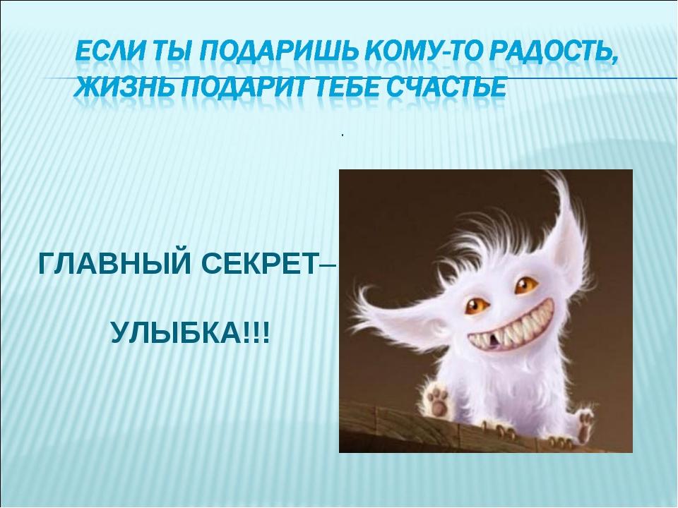 ГЛАВНЫЙ СЕКРЕТ– УЛЫБКА!!! .