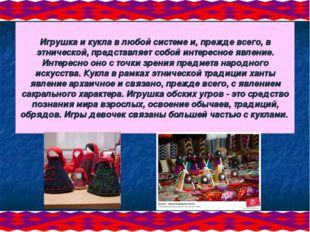 Игрушка и кукла в любой системе и, прежде всего, в этнической, представляет с