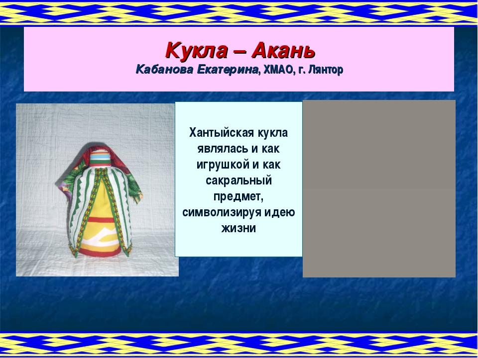Кукла – Акань Кабанова Екатерина, ХМАО, г. Лянтор Хантыйская кукла являлась и...