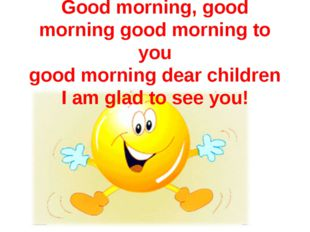 Good morning, good morning good morning to you good morning dear children I a