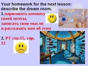 Your homework for the next lesson: describe the dream room. 1.нарисовать комн